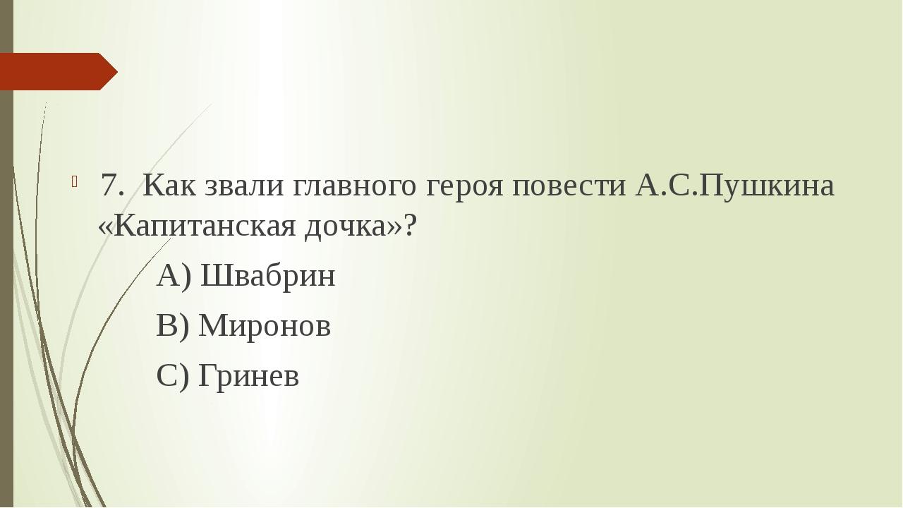7. Как звали главного героя повести А.С.Пушкина «Капитанская дочка»? А) Шваб...