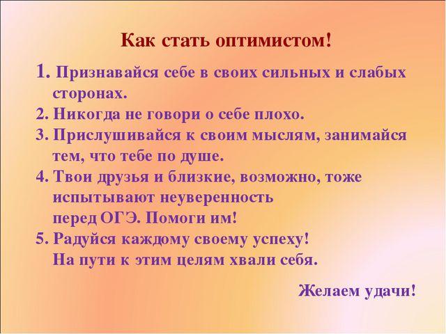 Как стать оптимистом! 1. Признавайся себе в своих сильных и слабых сторонах....