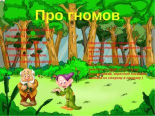 Про гномов Утром гномы в лес пошли. По дороге гриб нашли. А за ними- раз, два