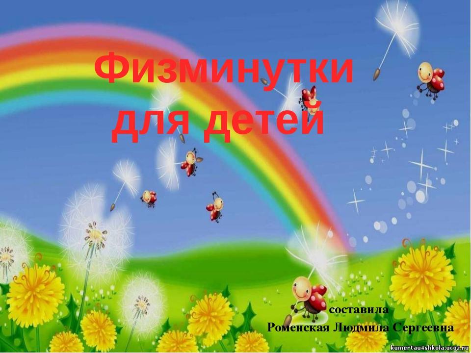 составила Роменская Людмила Сергеевна Физминутки для детей