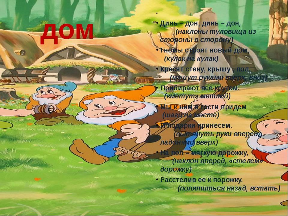 дом  Динь – дон, динь – дон, (наклоны туловища из стороны в сторону) Гномы с...