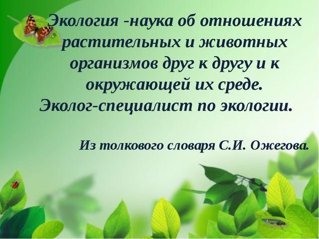 Экология -наука об отношениях растительных и животных организмов друг к друг...