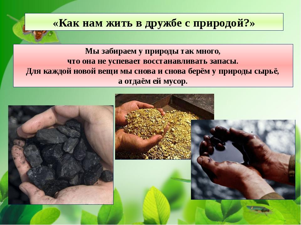 Мы забираем у природы так много, что она не успевает восстанавливать запасы....