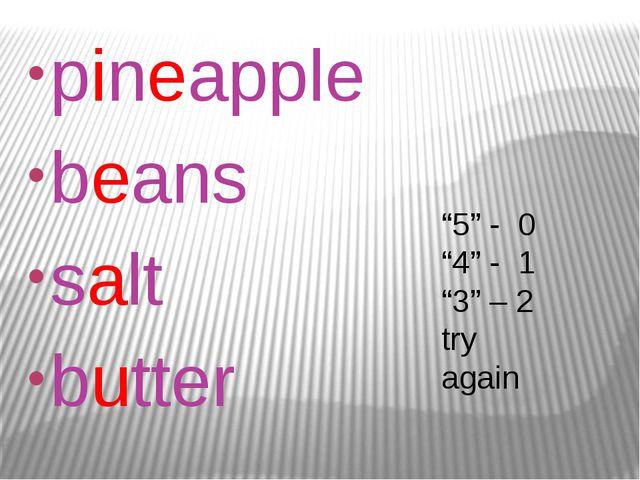 """pineapple beans salt butter """"5"""" - 0 """"4"""" - 1 """"3"""" – 2 try again"""