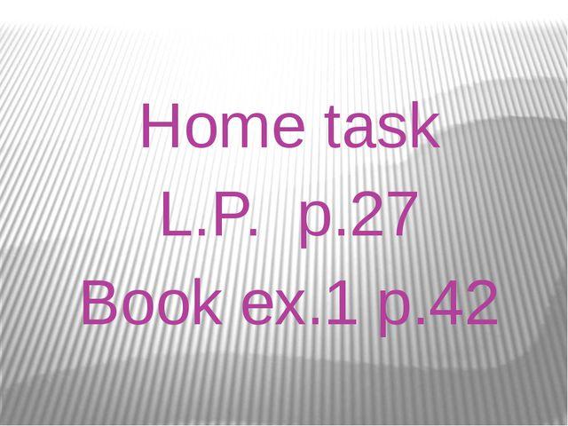 Home task L.P. p.27 Book ex.1 p.42