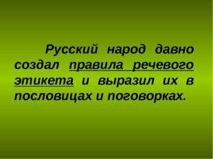 Русский народ давно создал правила речевого этикета и выразил их в пословица