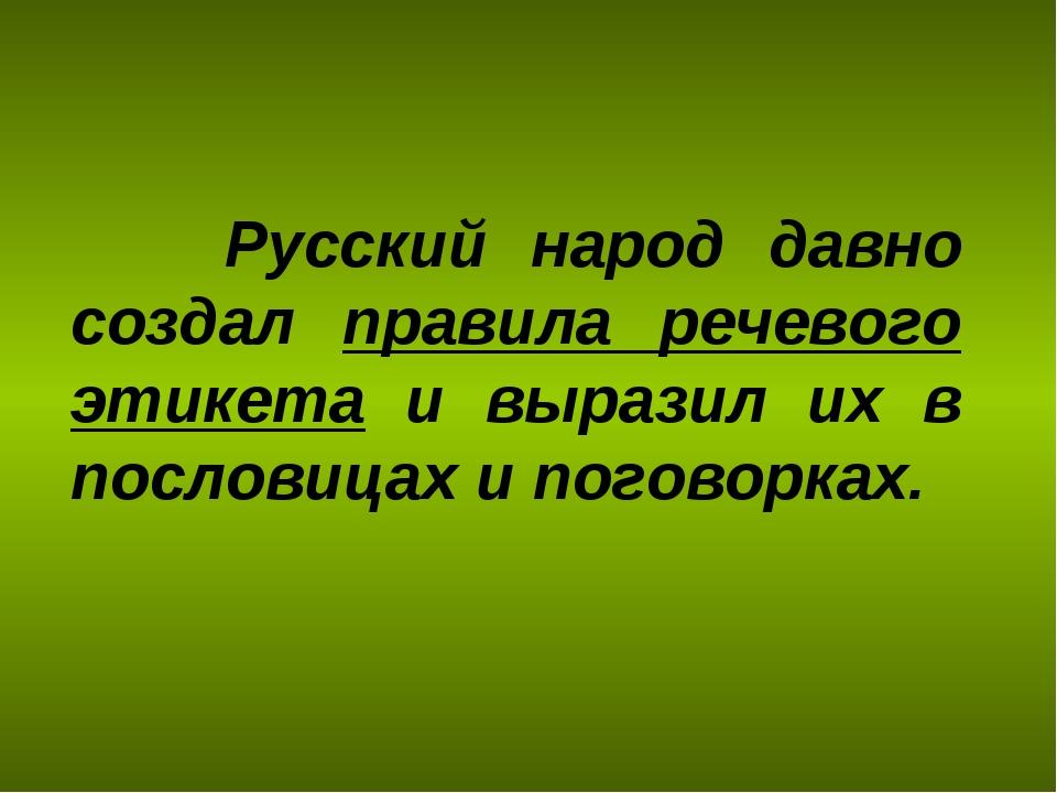 Русский народ давно создал правила речевого этикета и выразил их в пословица...