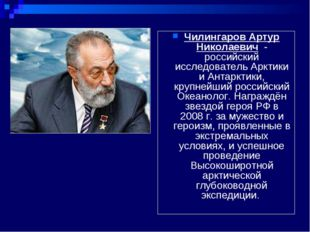 Чилингаров Артур Николаевич - российский исследователь Арктики и Антарктики,