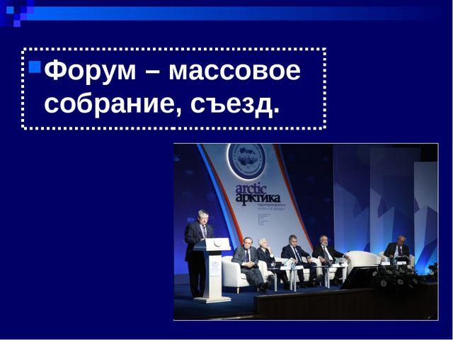 Форум – массовое собрание, съезд.