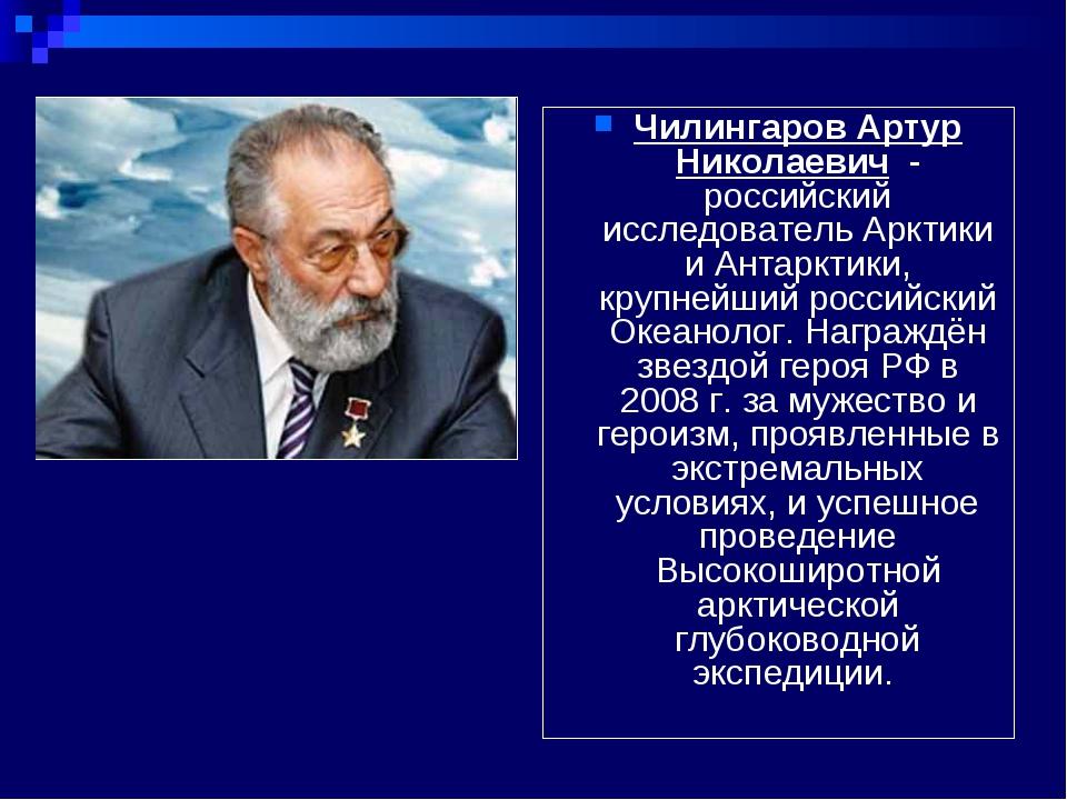 Чилингаров Артур Николаевич - российский исследователь Арктики и Антарктики,...