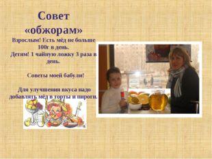 Совет «обжорам» Взрослым! Есть мёд не больше 100г в день. Детям! 1 чайную лож