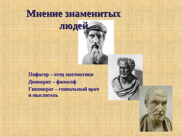 Мнение знаменитых людей Пифагор – отец математики Демокрит – философ Гиппокра...