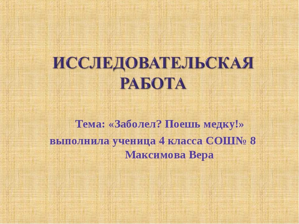Тема: «Заболел? Поешь медку!» выполнила ученица 4 класса СОШ№ 8 Максимова Вера