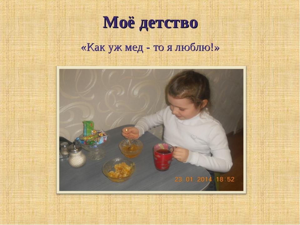 Моё детство «Как уж мед - то я люблю!»