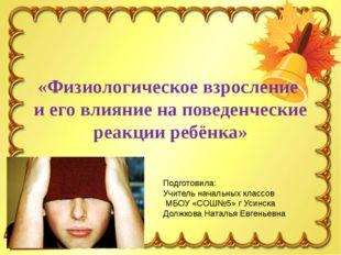 «Физиологическое взросление и его влияние на поведенческие реакции ребёнка» П