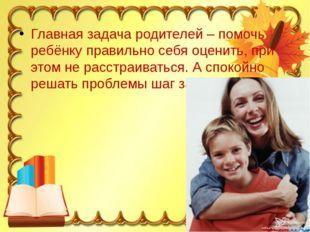 Главная задача родителей – помочь ребёнку правильно себя оценить, при этом не