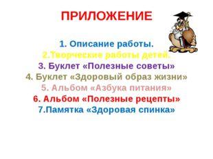 ПРИЛОЖЕНИЕ 1. Описание работы. 2.Творческие работы детей. 3. Буклет «Полезные