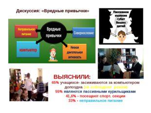 Дискуссия: «Вредные привычки» ВЫЯСНИЛИ: 65% учащихся- засиживаются за компьют