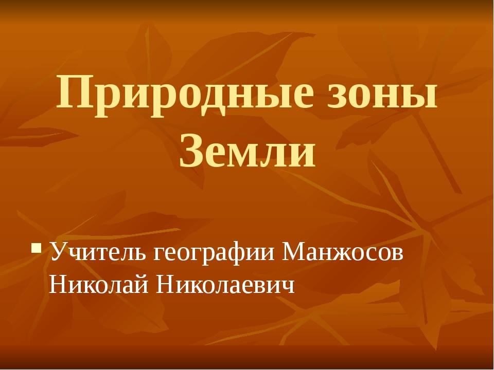 Природные зоны Земли Учитель географии Манжосов Николай Николаевич