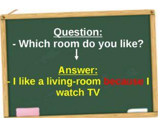 Question: - Which room do you like? Answer: - I like a living-room because I