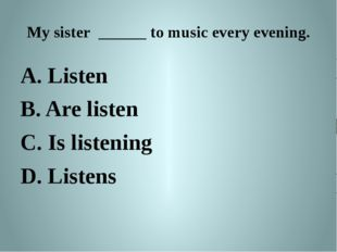My sister ______ to music every evening. A. Listen B. Are listen C. Is listen