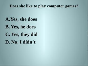 Does she like to play computer games? Yes, she does B. Yes, he does C. Yes, t