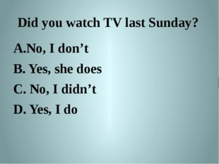 No, I don't B. Yes, she does C. No, I didn't D. Yes, I do Did you watch TV l