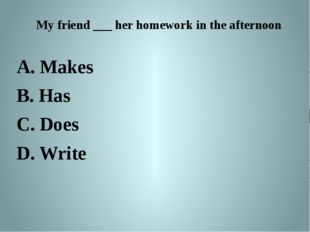 My friend ___ her homework in the afternoon A. Makes B. Has C. Does D. Write