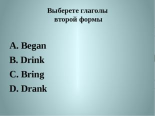 Выберете глаголы второй формы A. Began B. Drink C. Bring D. Drank