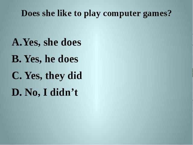 Does she like to play computer games? Yes, she does B. Yes, he does C. Yes, t...