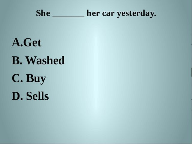 She _______ her car yesterday. Get B. Washed C. Buy D. Sells