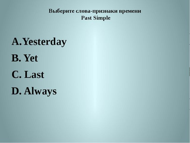Выберите слова-признаки времени Past Simple Yesterday B. Yet C. Last D. Always