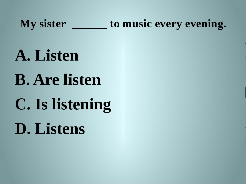 My sister ______ to music every evening. A. Listen B. Are listen C. Is listen...