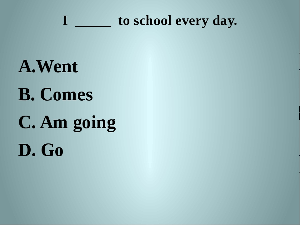 I _____ to school every day. Went B. Comes C. Am going D. Go