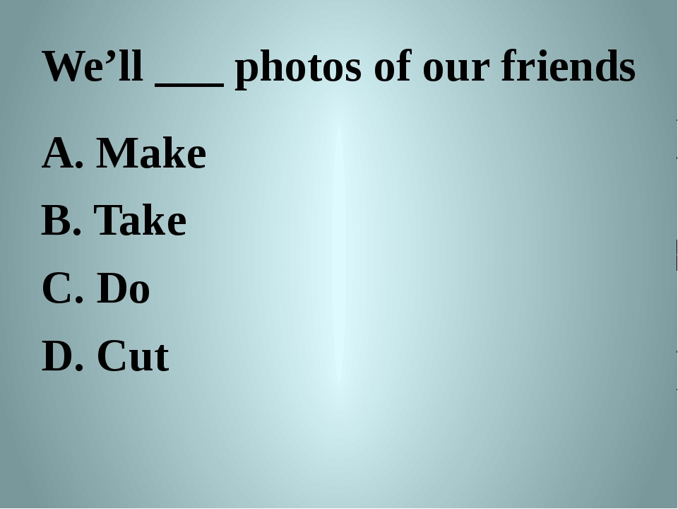 We'll ___ photos of our friends A. Make B. Take C. Do D. Cut