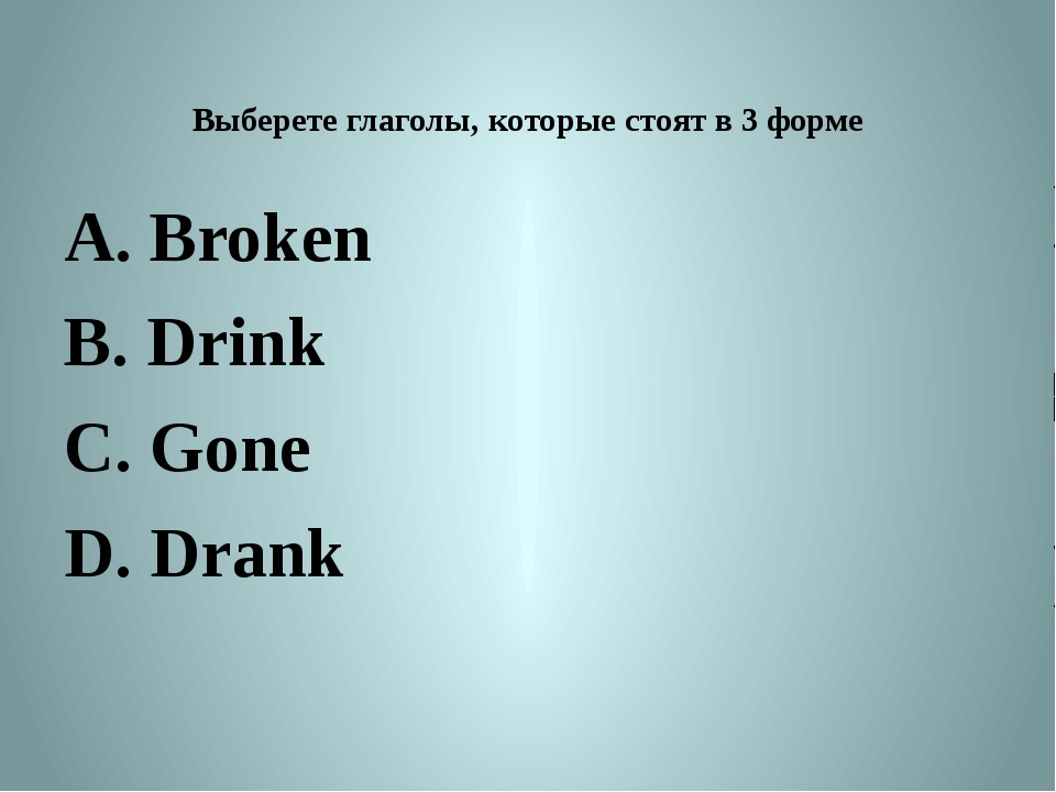 Выберете глаголы, которые стоят в 3 форме A. Broken B. Drink C. Gone D. Drank