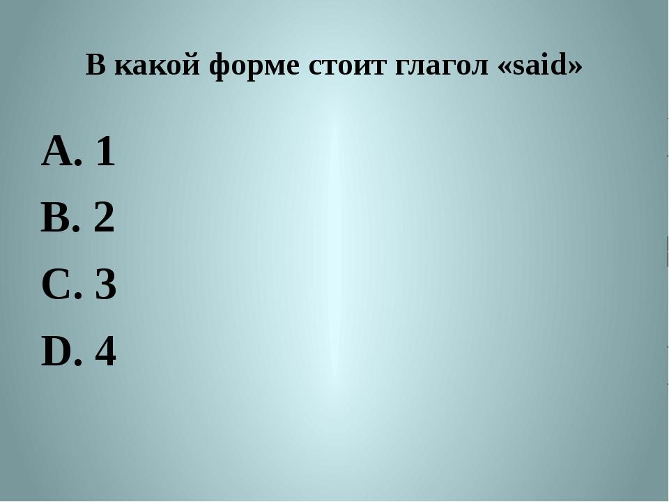 В какой форме стоит глагол «said» A. 1 B. 2 C. 3 D. 4