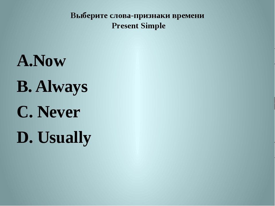 Выберите слова-признаки времени Present Simple Now B. Always C. Never D. Usua...