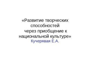 «Развитие творческих способностей через приобщение к национальной культуре» К