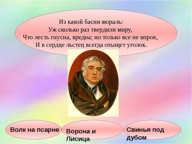 Из какой басни мораль: Уж сколько раз твердили миру, Что лесть гнусна, вредн...
