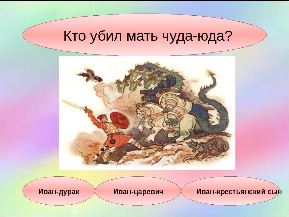 Кто убил мать чуда-юда? Иван-дурак Иван-царевич Иван-крестьянский сын
