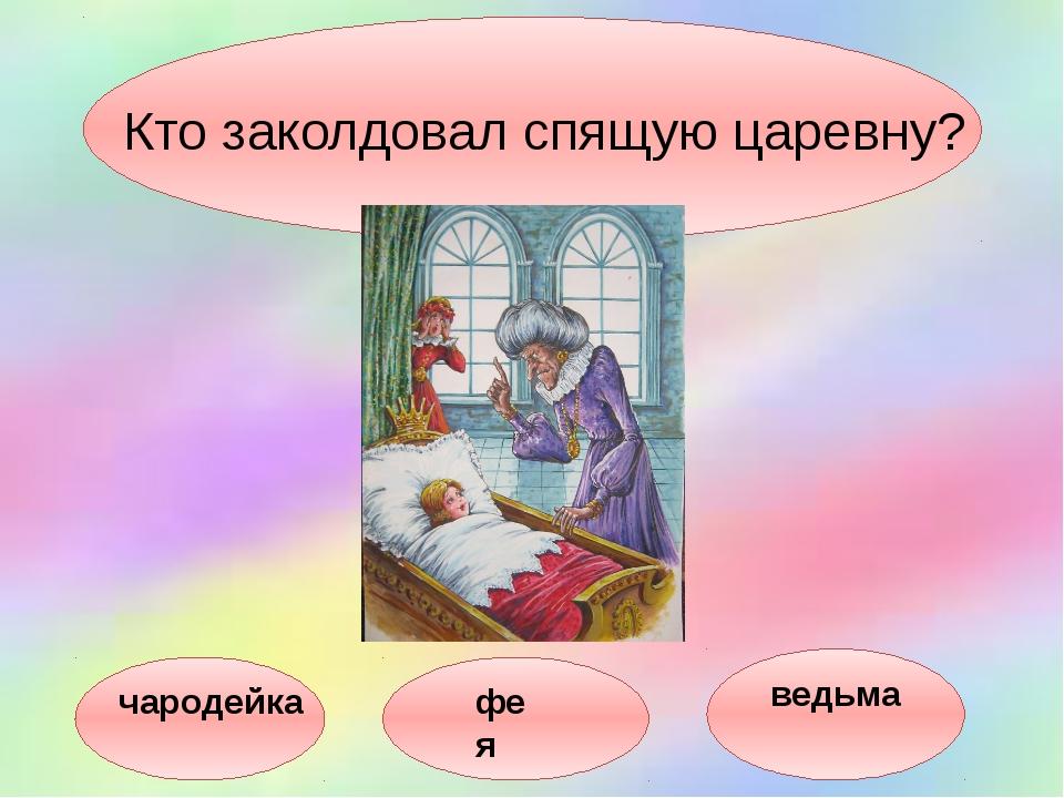 Кто заколдовал спящую царевну? чародейка фея ведьма