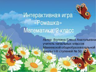 Интерактивная игра «Ромашка» Математика, 2 класс Автор: Волгина Елена Анатоль