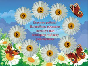 Дорогие ребята! Волшебные ромашки помогут вам повторить таблицу умноженния. 9