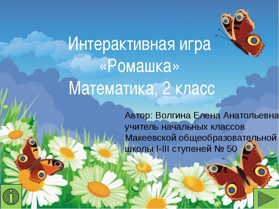 Интерактивная игра «Ромашка» Математика, 2 класс Автор: Волгина Елена Анатоль...