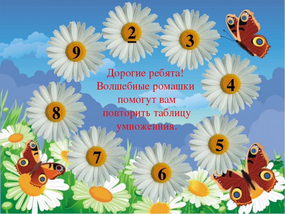 Дорогие ребята! Волшебные ромашки помогут вам повторить таблицу умноженния. 9...