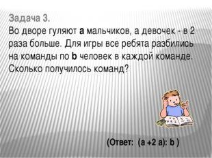 Задача 3. Во дворе гуляют a мальчиков, а девочек - в 2 раза больше. Для игры