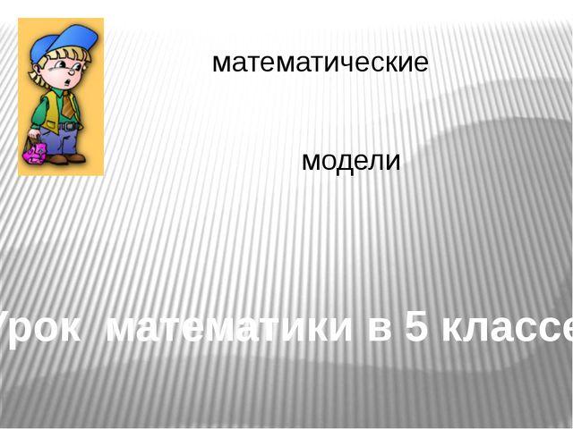 математические модели Урок математики в 5 классе