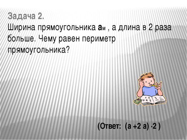 Задача 2. Ширина прямоугольника ам , а длина в 2 раза больше. Чему равен пери...