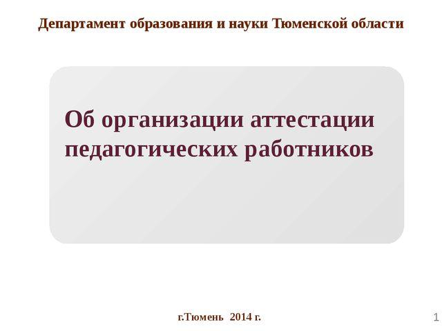 Департамент образования и науки Тюменской области Об организации аттестации...